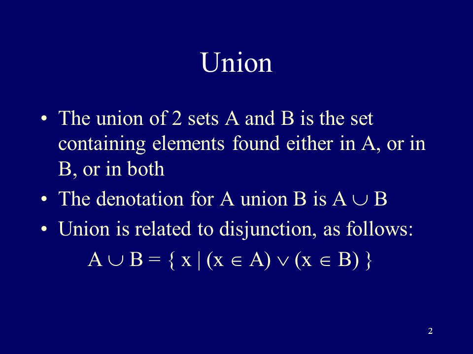 2 Union The union of 2 sets A and B is the set containing elements found either in A, or in B, or in both The denotation for A union B is A  B Union is related to disjunction, as follows: A  B = { x | (x  A)  (x  B) }