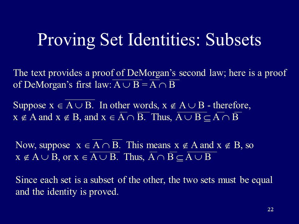 22 Proving Set Identities: Subsets The text provides a proof of DeMorgan's second law; here is a proof of DeMorgan's first law: A  B = A  B Suppose x  A  B.