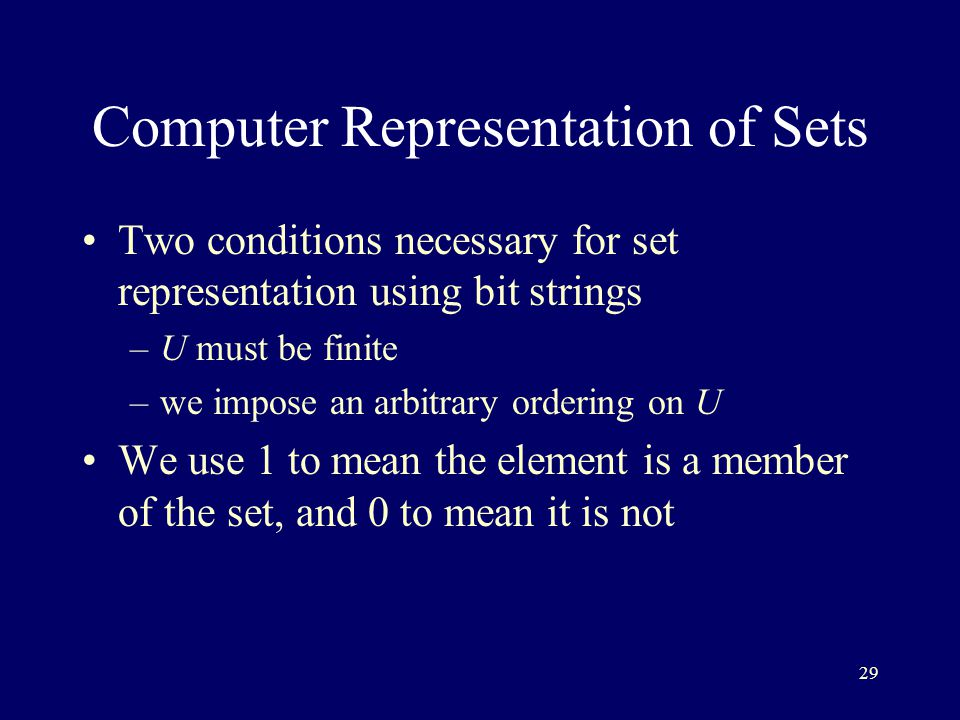 29 Computer Representation of Sets Two conditions necessary for set representation using bit strings –U must be finite –we impose an arbitrary ordering on U We use 1 to mean the element is a member of the set, and 0 to mean it is not