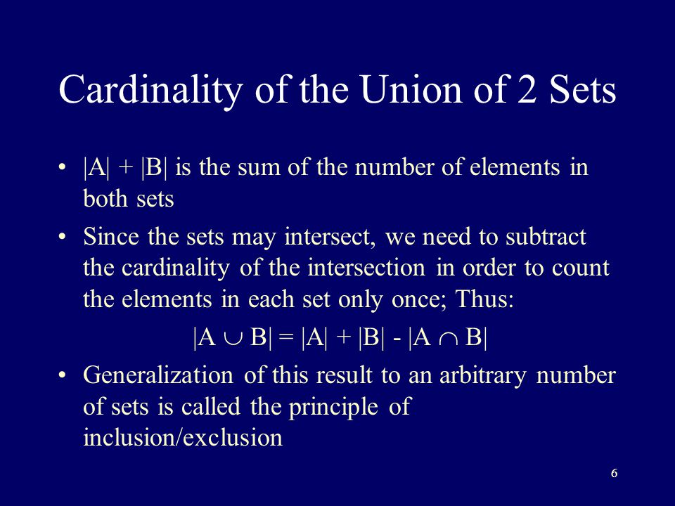 6 Cardinality of the Union of 2 Sets |A| + |B| is the sum of the number of elements in both sets Since the sets may intersect, we need to subtract the cardinality of the intersection in order to count the elements in each set only once; Thus: |A  B| = |A| + |B| - |A  B| Generalization of this result to an arbitrary number of sets is called the principle of inclusion/exclusion