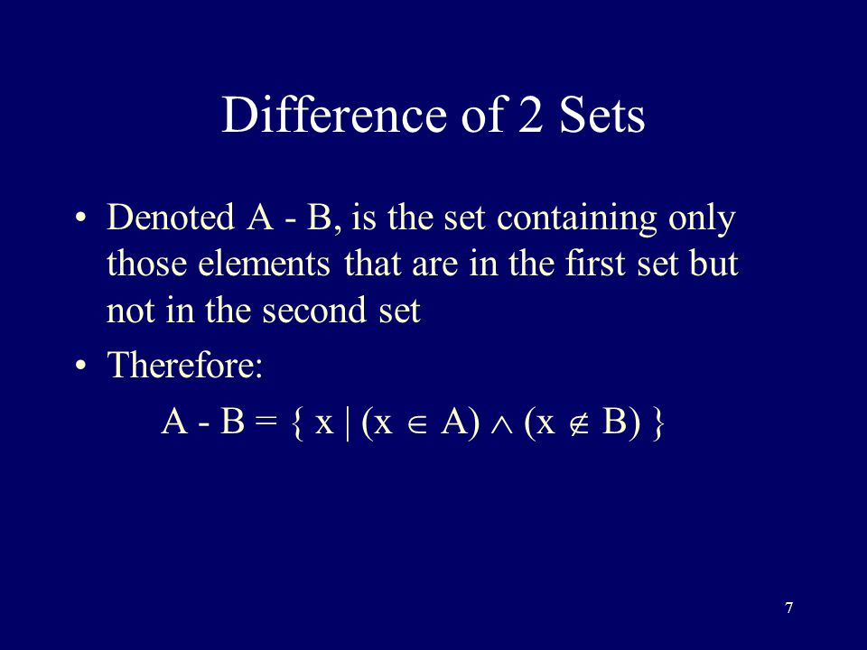 7 Difference of 2 Sets Denoted A - B, is the set containing only those elements that are in the first set but not in the second set Therefore: A - B = { x | (x  A)  (x  B) }