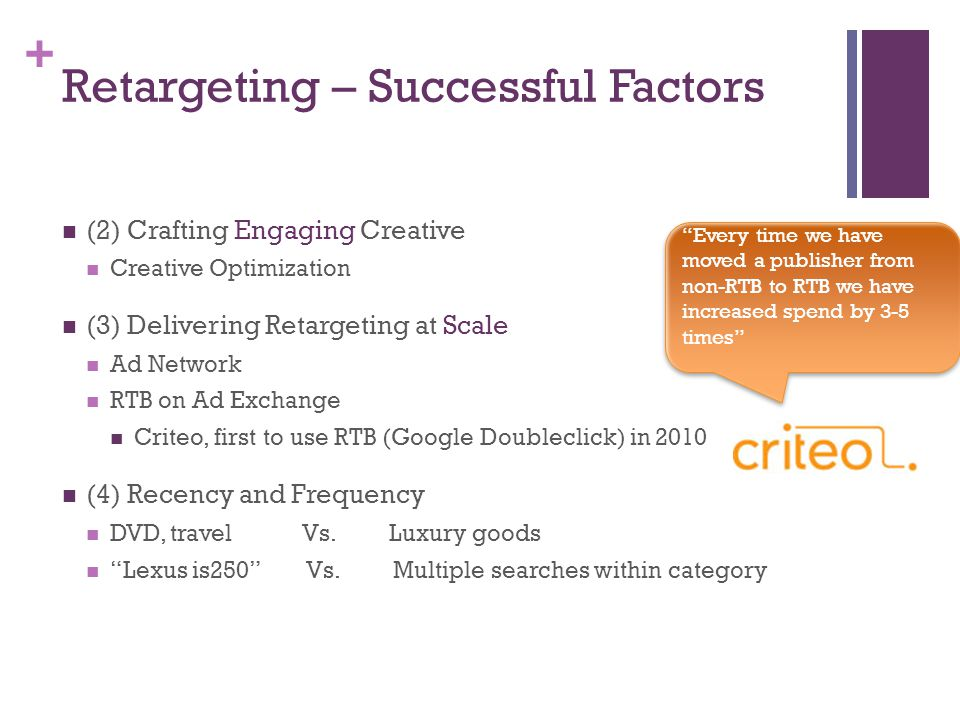 + Retargeting – Successful Factors (2) Crafting Engaging Creative Creative Optimization (3) Delivering Retargeting at Scale Ad Network RTB on Ad Exchange Criteo, first to use RTB (Google Doubleclick) in 2010 (4) Recency and Frequency DVD, travel Vs.