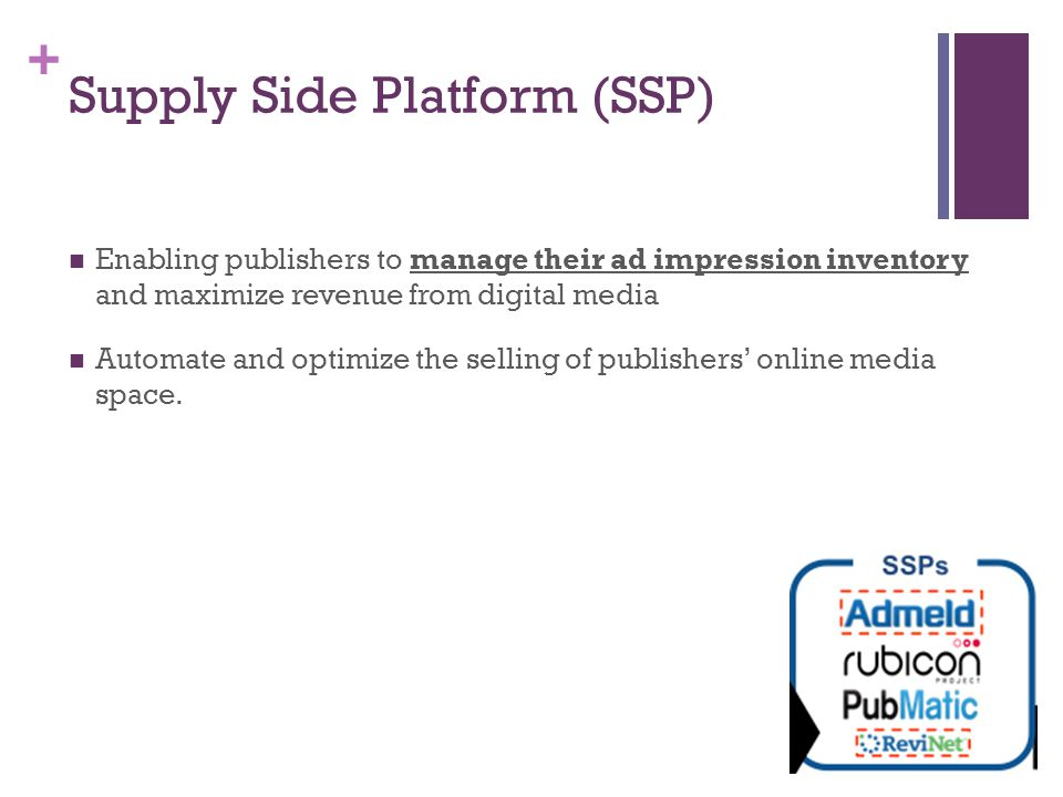 + Supply Side Platform (SSP) Enabling publishers to manage their ad impression inventory and maximize revenue from digital media Automate and optimize the selling of publishers' online media space.