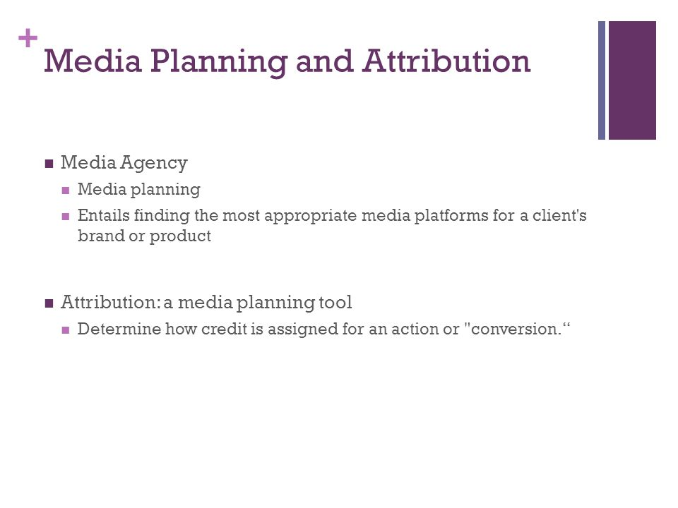 + Media Planning and Attribution Media Agency Media planning Entails finding the most appropriate media platforms for a client s brand or product Attribution: a media planning tool Determine how credit is assigned for an action or conversion.