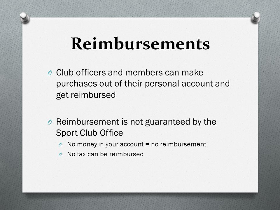Reimbursements O Club officers and members can make purchases out of their personal account and get reimbursed O Reimbursement is not guaranteed by the Sport Club Office O No money in your account = no reimbursement O No tax can be reimbursed