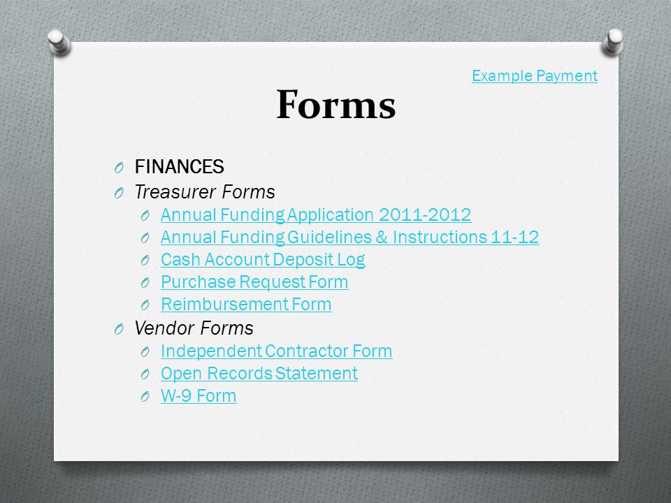 Forms O FINANCES O Treasurer Forms O Annual Funding Application Annual Funding Application O Annual Funding Guidelines & Instructions Annual Funding Guidelines & Instructions O Cash Account Deposit Log Cash Account Deposit Log O Purchase Request Form Purchase Request Form O Reimbursement Form Reimbursement Form O Vendor Forms O Independent Contractor Form Independent Contractor Form O Open Records Statement Open Records Statement O W-9 Form W-9 Form Example Payment