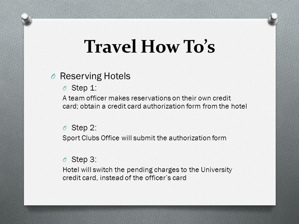 Travel How To's O Reserving Hotels O Step 1: A team officer makes reservations on their own credit card; obtain a credit card authorization form from the hotel O Step 2: Sport Clubs Office will submit the authorization form O Step 3: Hotel will switch the pending charges to the University credit card, instead of the officer's card