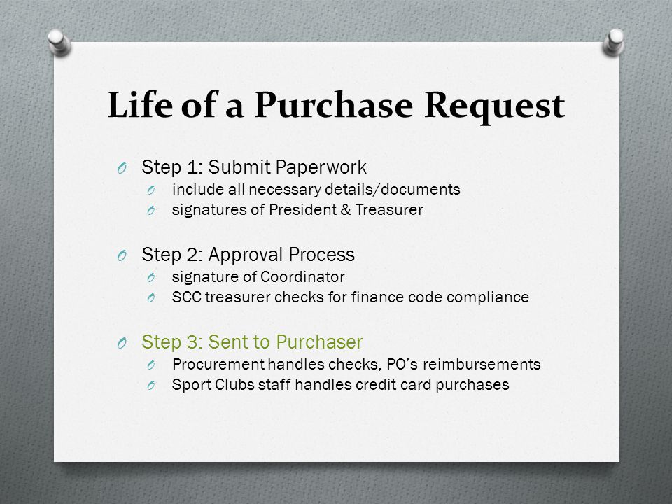 Life of a Purchase Request O Step 1: Submit Paperwork O include all necessary details/documents O signatures of President & Treasurer O Step 2: Approval Process O signature of Coordinator O SCC treasurer checks for finance code compliance O Step 3: Sent to Purchaser O Procurement handles checks, PO's reimbursements O Sport Clubs staff handles credit card purchases