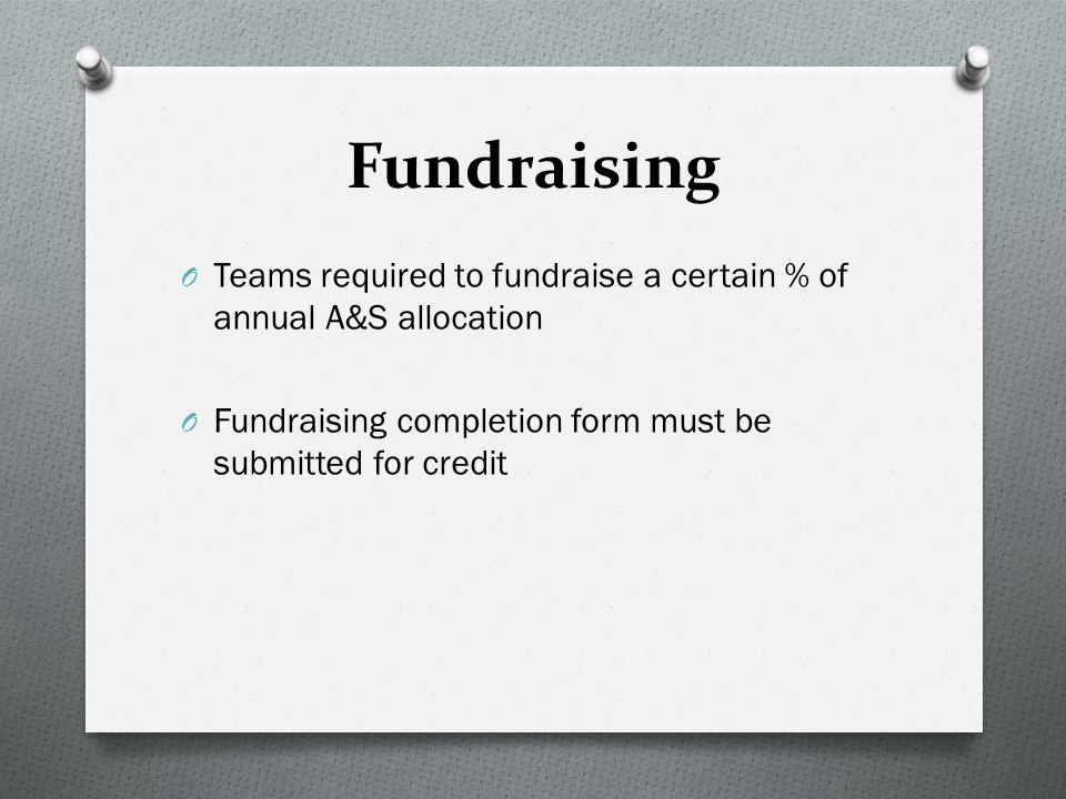 Fundraising O Teams required to fundraise a certain % of annual A&S allocation O Fundraising completion form must be submitted for credit