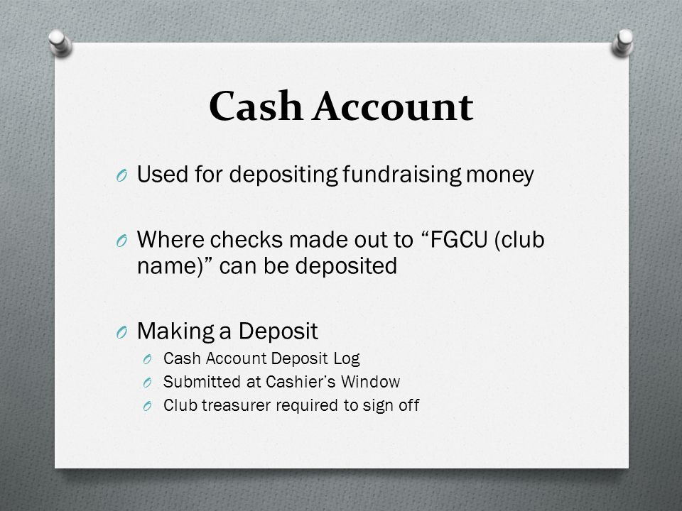 Cash Account O Used for depositing fundraising money O Where checks made out to FGCU (club name) can be deposited O Making a Deposit O Cash Account Deposit Log O Submitted at Cashier's Window O Club treasurer required to sign off