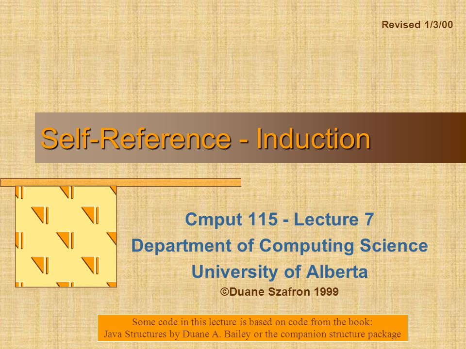 Self-Reference - Induction Cmput Lecture 7 Department of Computing Science University of Alberta ©Duane Szafron 1999 Some code in this lecture is based on code from the book: Java Structures by Duane A.