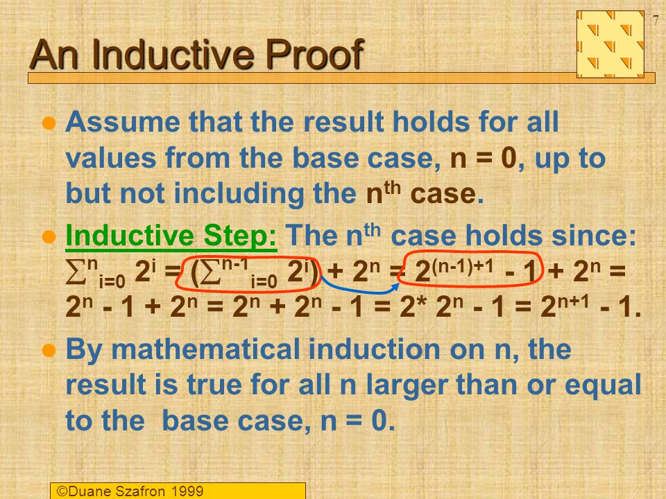 ©Duane Szafron An Inductive Proof Assume that the result holds for all values from the base case, n = 0, up to but not including the n th case.