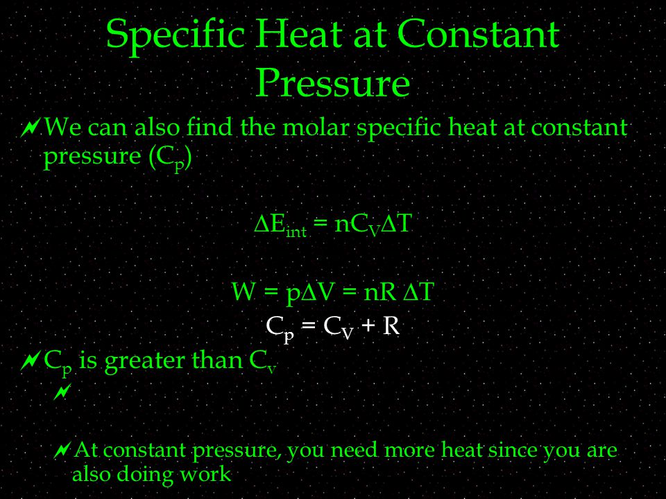 Specific Heat at Constant Pressure  We can also find the molar specific heat at constant pressure (C p )   E int = nC V  T W = p  V = nR  T C p = C V + R  C p is greater than C v   At constant pressure, you need more heat since you are also doing work