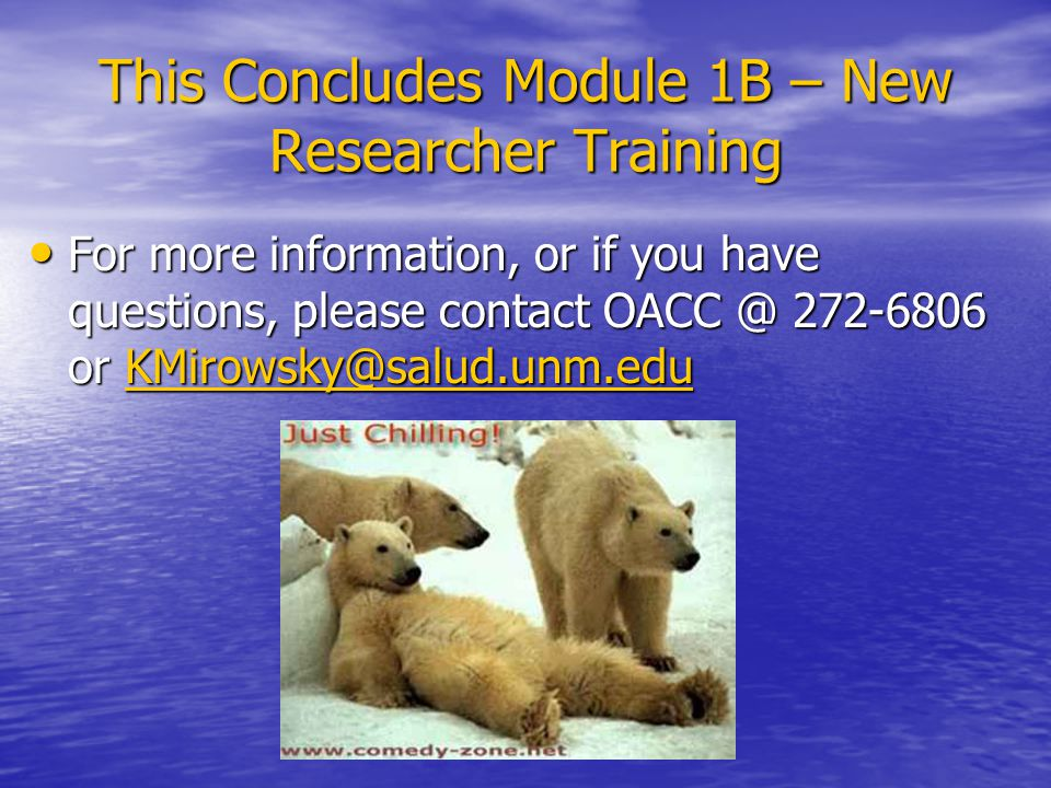 This Concludes Module 1B – New Researcher Training For more information, or if you have questions, please contact or For more information, or if you have questions, please contact or