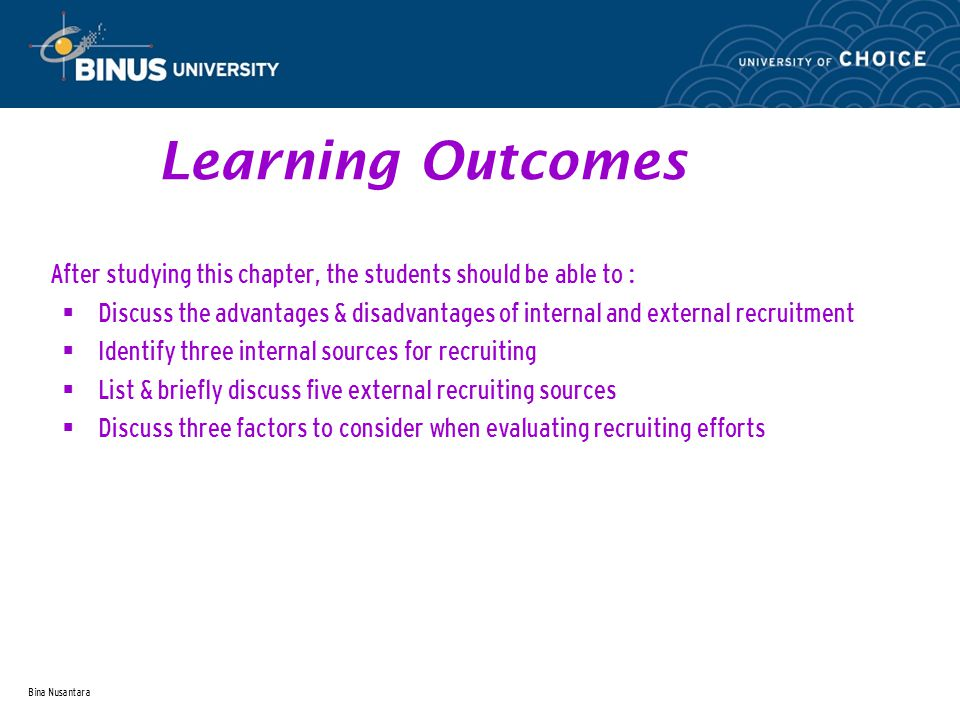 Bina Nusantara Learning Outcomes After studying this chapter, the students should be able to :  Discuss the advantages & disadvantages of internal and external recruitment  Identify three internal sources for recruiting  List & briefly discuss five external recruiting sources  Discuss three factors to consider when evaluating recruiting efforts