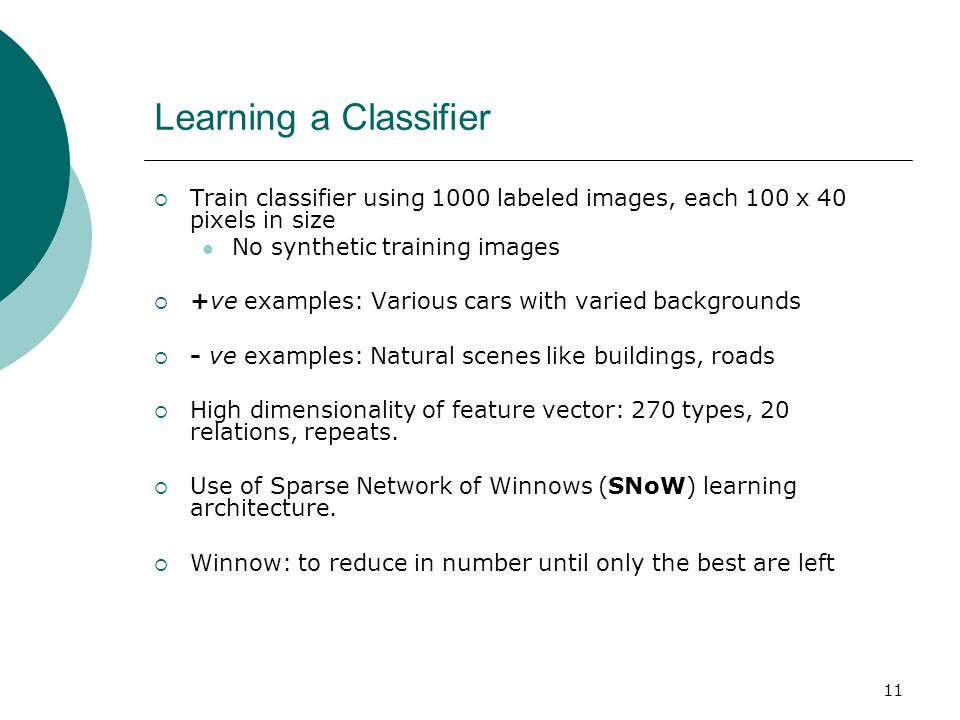 11 Learning a Classifier  Train classifier using 1000 labeled images, each 100 x 40 pixels in size No synthetic training images  +ve examples: Various cars with varied backgrounds  - ve examples: Natural scenes like buildings, roads  High dimensionality of feature vector: 270 types, 20 relations, repeats.