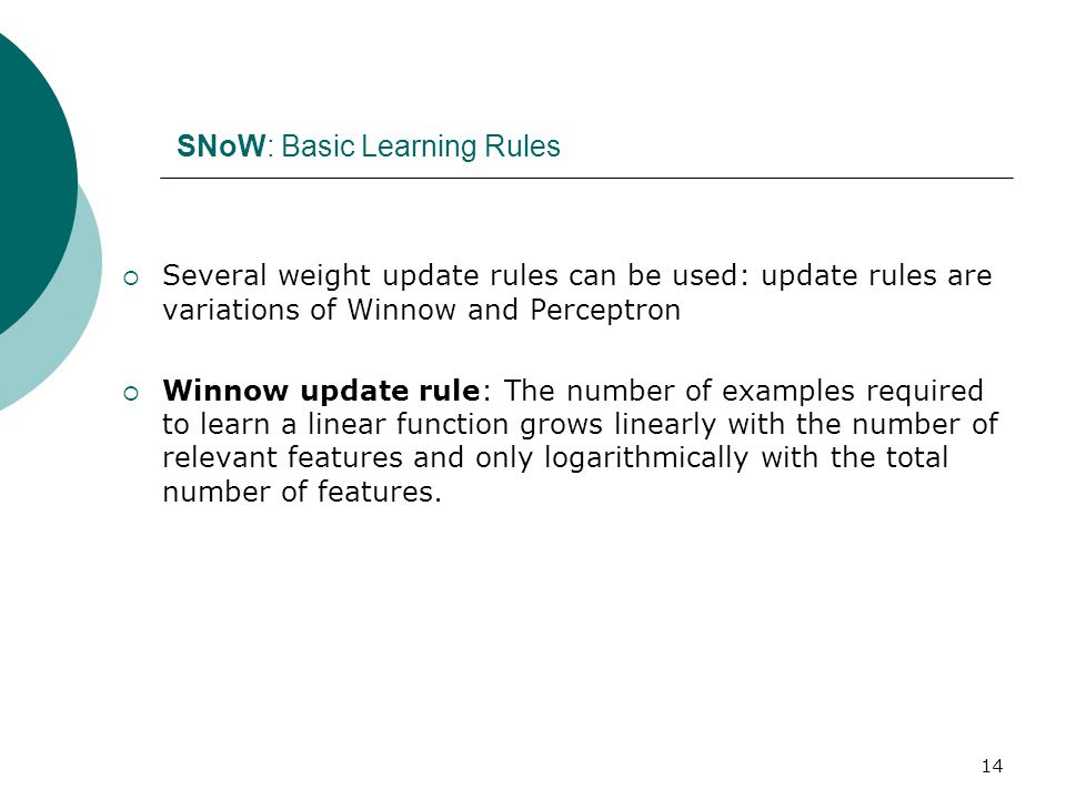 14 SNoW: Basic Learning Rules  Several weight update rules can be used: update rules are variations of Winnow and Perceptron  Winnow update rule: The number of examples required to learn a linear function grows linearly with the number of relevant features and only logarithmically with the total number of features.