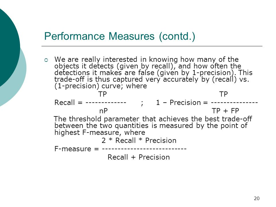 20 Performance Measures (contd.)  We are really interested in knowing how many of the objects it detects (given by recall), and how often the detections it makes are false (given by 1-precision).