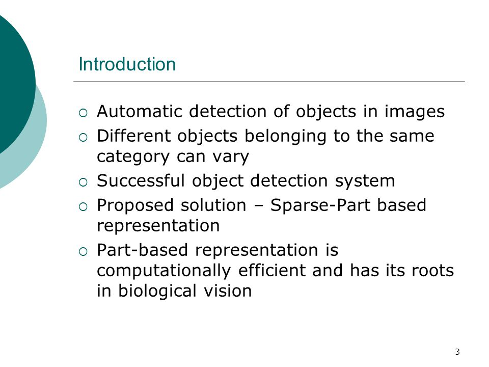 3 Introduction  Automatic detection of objects in images  Different objects belonging to the same category can vary  Successful object detection system  Proposed solution – Sparse-Part based representation  Part-based representation is computationally efficient and has its roots in biological vision