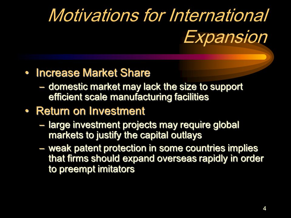 4 Motivations for International Expansion Increase Market ShareIncrease Market Share –domestic market may lack the size to support efficient scale manufacturing facilities Return on InvestmentReturn on Investment –large investment projects may require global markets to justify the capital outlays –weak patent protection in some countries implies that firms should expand overseas rapidly in order to preempt imitators