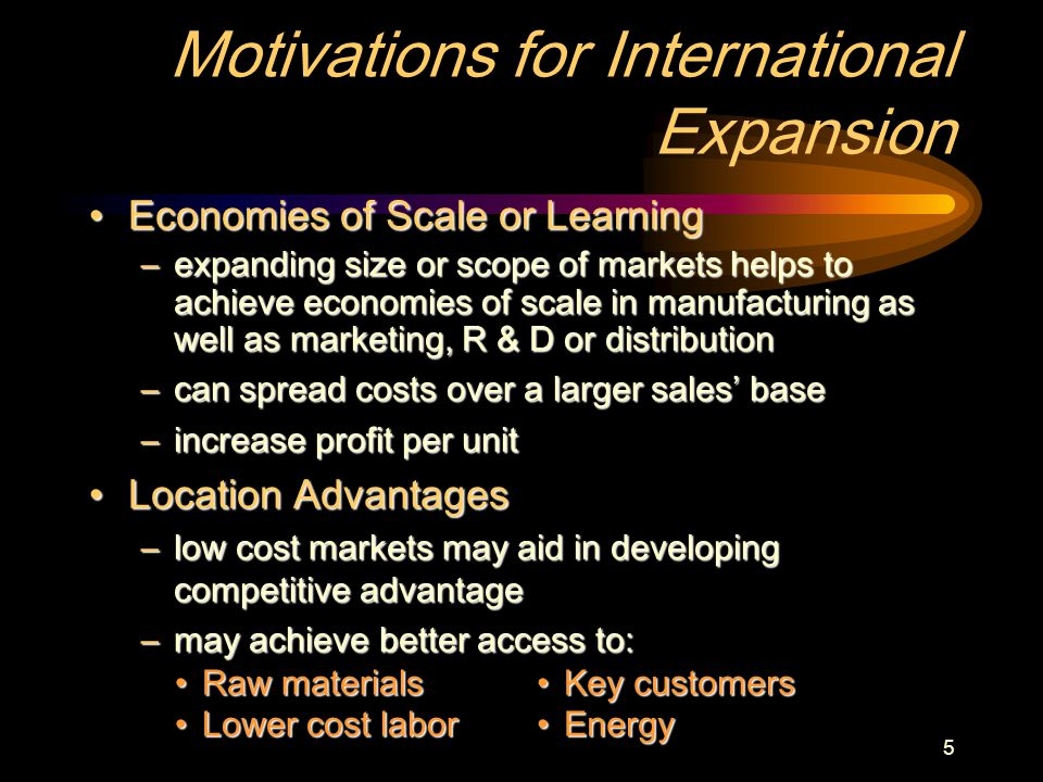 5 Motivations for International Expansion Economies of Scale or LearningEconomies of Scale or Learning –expanding size or scope of markets helps to achieve economies of scale in manufacturing as well as marketing, R & D or distribution –can spread costs over a larger sales' base –increase profit per unit Location AdvantagesLocation Advantages –low cost markets may aid in developing competitive advantage –may achieve better access to: Raw materialsRaw materials Lower cost laborLower cost labor Key customersKey customers EnergyEnergy