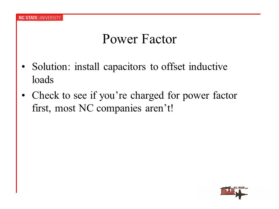 Power Factor Solution: install capacitors to offset inductive loads Check to see if you're charged for power factor first, most NC companies aren't!