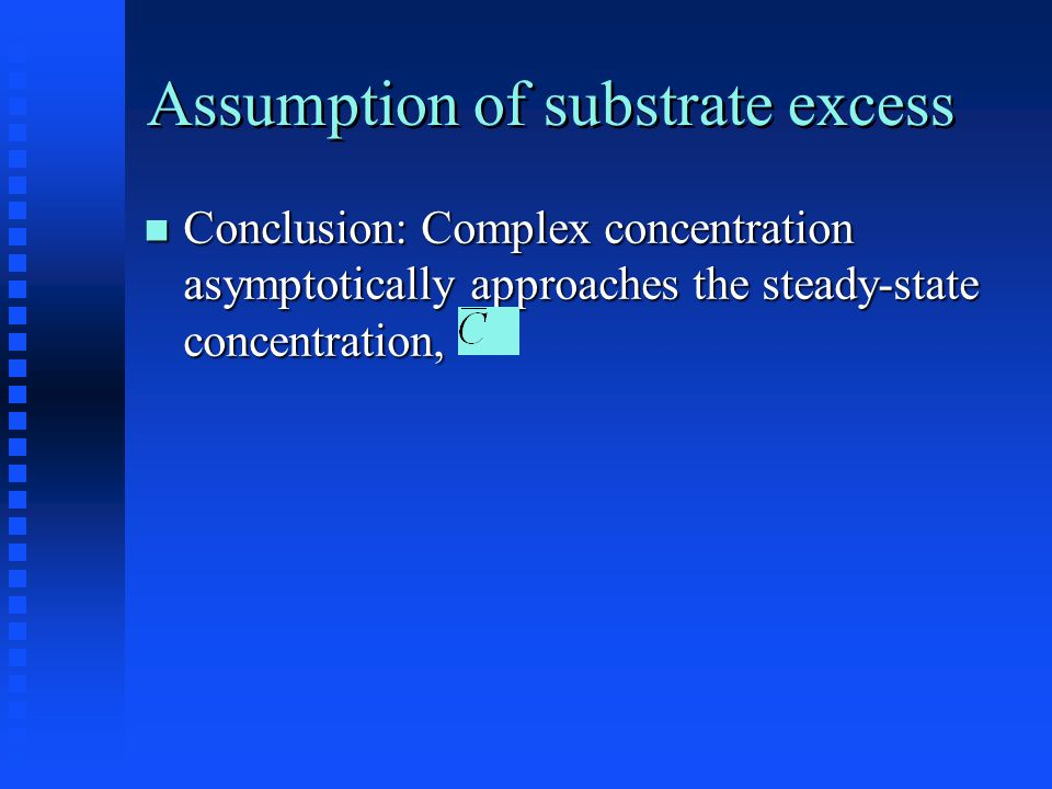 Assumption of substrate excess Conclusion: Complex concentration asymptotically approaches the steady-state concentration, Conclusion: Complex concentration asymptotically approaches the steady-state concentration,