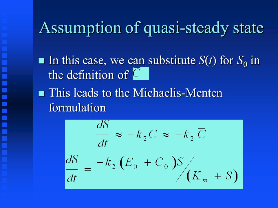 Assumption of quasi-steady state In this case, we can substitute S(t) for S 0 in the definition of In this case, we can substitute S(t) for S 0 in the definition of This leads to the Michaelis-Menten formulation This leads to the Michaelis-Menten formulation
