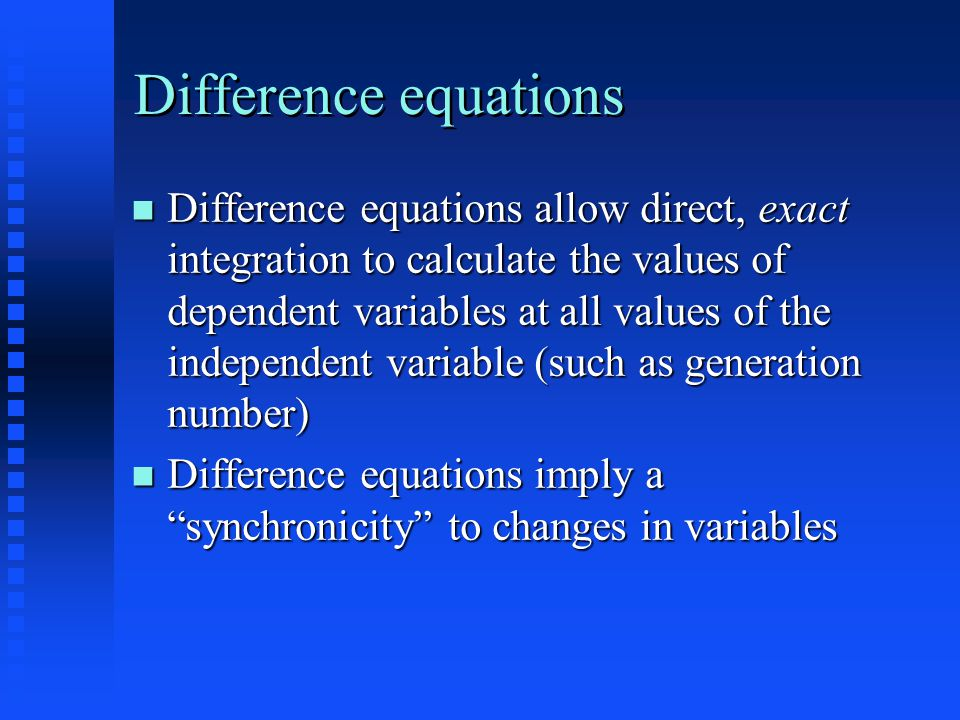 Difference equations Difference equations allow direct, exact integration to calculate the values of dependent variables at all values of the independent variable (such as generation number) Difference equations allow direct, exact integration to calculate the values of dependent variables at all values of the independent variable (such as generation number) Difference equations imply a synchronicity to changes in variables Difference equations imply a synchronicity to changes in variables