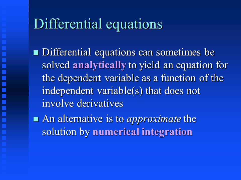 Differential equations Differential equations can sometimes be solved analytically to yield an equation for the dependent variable as a function of the independent variable(s) that does not involve derivatives Differential equations can sometimes be solved analytically to yield an equation for the dependent variable as a function of the independent variable(s) that does not involve derivatives An alternative is to approximate the solution by numerical integration An alternative is to approximate the solution by numerical integration