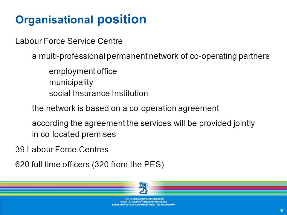 16 Organisational position Labour Force Service Centre a multi-professional permanent network of co-operating partners employment office municipality social Insurance Institution the network is based on a co-operation agreement according the agreement the services will be provided jointly in co-located premises 39 Labour Force Centres 620 full time officers (320 from the PES)