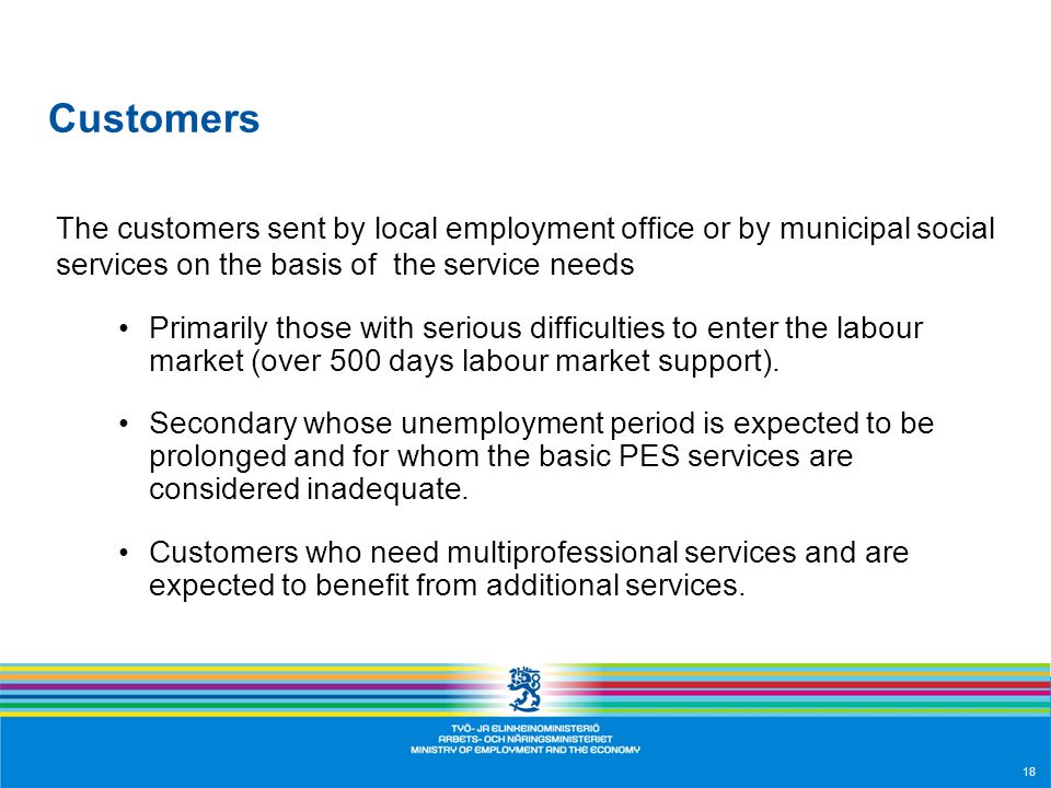 18 Customers The customers sent by local employment office or by municipal social services on the basis of the service needs Primarily those with serious difficulties to enter the labour market (over 500 days labour market support).