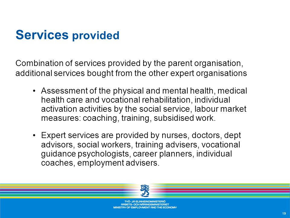 19 Services provided Combination of services provided by the parent organisation, additional services bought from the other expert organisations Assessment of the physical and mental health, medical health care and vocational rehabilitation, individual activation activities by the social service, labour market measures: coaching, training, subsidised work.