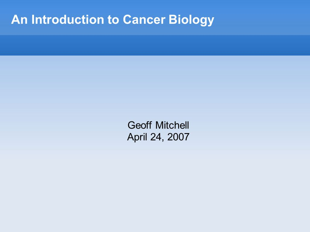 An Introduction to Cancer Biology Geoff Mitchell April 24, 2007