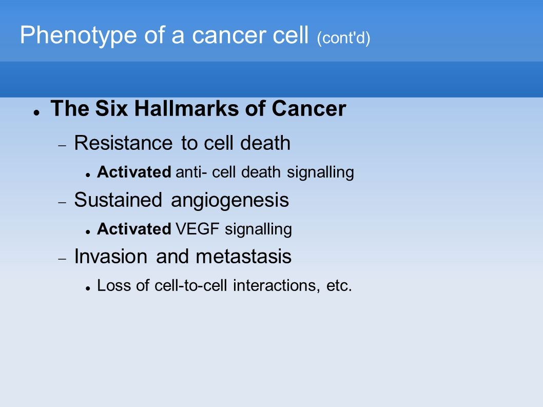 Phenotype of a cancer cell (cont d)‏ The Six Hallmarks of Cancer  Resistance to cell death Activated anti- cell death signalling  Sustained angiogenesis Activated VEGF signalling  Invasion and metastasis Loss of cell-to-cell interactions, etc.