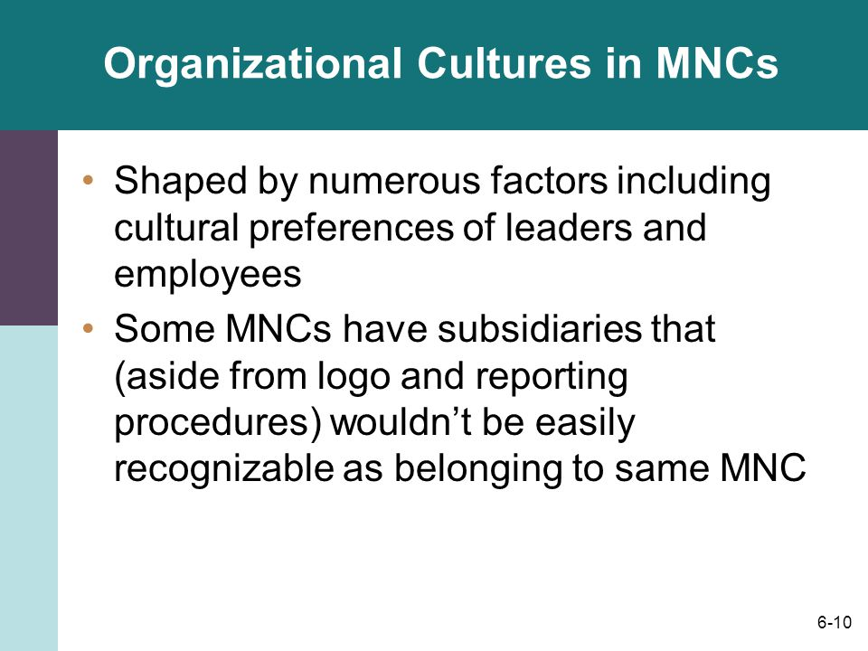 6-10 Organizational Cultures in MNCs Shaped by numerous factors including cultural preferences of leaders and employees Some MNCs have subsidiaries that (aside from logo and reporting procedures) wouldn't be easily recognizable as belonging to same MNC