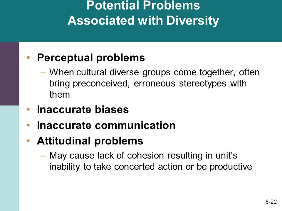 6-22 Potential Problems Associated with Diversity Perceptual problems –When cultural diverse groups come together, often bring preconceived, erroneous stereotypes with them Inaccurate biases Inaccurate communication Attitudinal problems –May cause lack of cohesion resulting in unit's inability to take concerted action or be productive