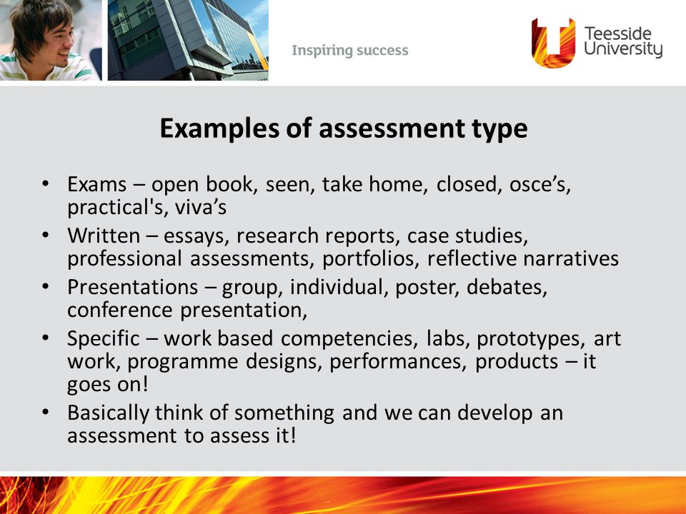 Examples of assessment type Exams – open book, seen, take home, closed, osce's, practical s, viva's Written – essays, research reports, case studies, professional assessments, portfolios, reflective narratives Presentations – group, individual, poster, debates, conference presentation, Specific – work based competencies, labs, prototypes, art work, programme designs, performances, products – it goes on.