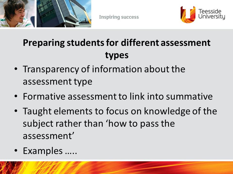 Preparing students for different assessment types Transparency of information about the assessment type Formative assessment to link into summative Taught elements to focus on knowledge of the subject rather than 'how to pass the assessment' Examples …..