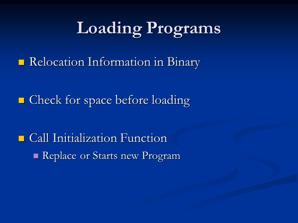 Loading Programs Relocation Information in Binary Relocation Information in Binary Check for space before loading Check for space before loading Call Initialization Function Call Initialization Function Replace or Starts new Program Replace or Starts new Program
