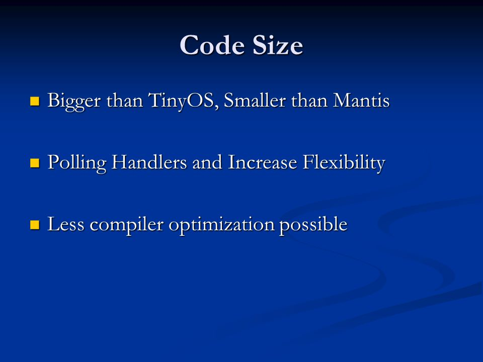 Code Size Bigger than TinyOS, Smaller than Mantis Bigger than TinyOS, Smaller than Mantis Polling Handlers and Increase Flexibility Polling Handlers and Increase Flexibility Less compiler optimization possible Less compiler optimization possible