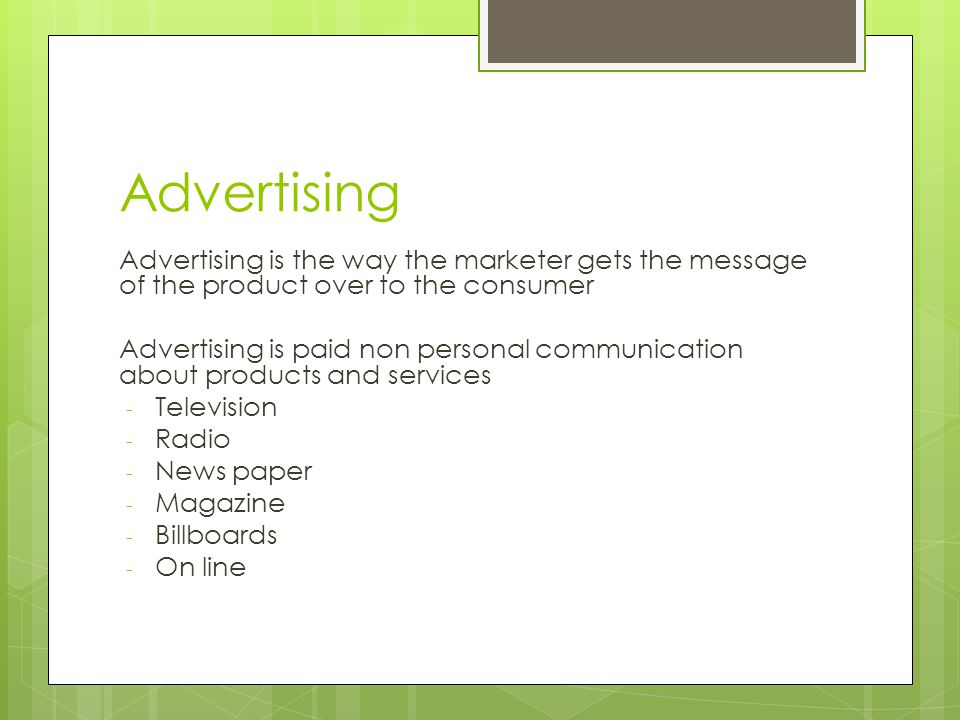 Advertising Advertising is the way the marketer gets the message of the product over to the consumer Advertising is paid non personal communication about products and services - Television - Radio - News paper - Magazine - Billboards - On line