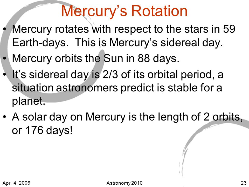 April 4, 2006Astronomy Mercury's Rotation Mercury rotates with respect to the stars in 59 Earth-days.
