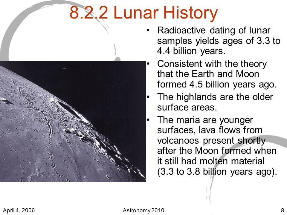 April 4, 2006Astronomy Lunar History Radioactive dating of lunar samples yields ages of 3.3 to 4.4 billion years.