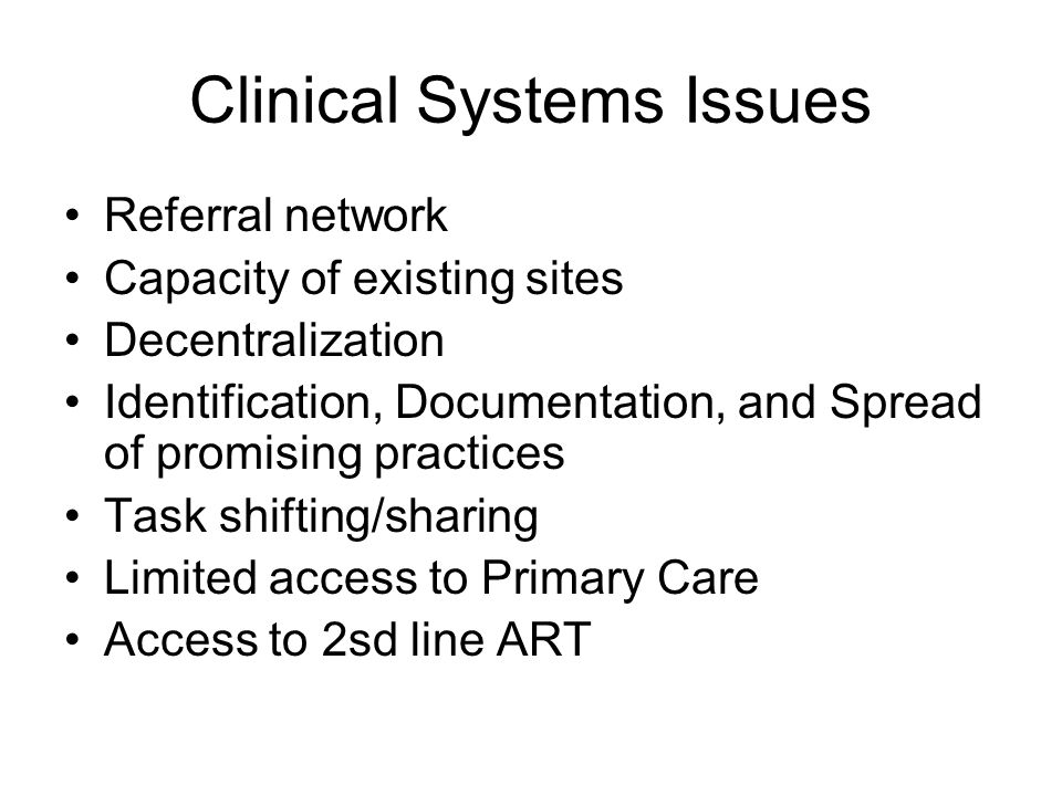 Clinical Systems Issues Referral network Capacity of existing sites Decentralization Identification, Documentation, and Spread of promising practices Task shifting/sharing Limited access to Primary Care Access to 2sd line ART