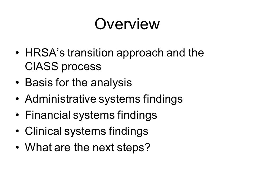 Overview HRSA's transition approach and the ClASS process Basis for the analysis Administrative systems findings Financial systems findings Clinical systems findings What are the next steps