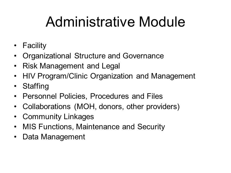 Administrative Module Facility Organizational Structure and Governance Risk Management and Legal HIV Program/Clinic Organization and Management Staffing Personnel Policies, Procedures and Files Collaborations (MOH, donors, other providers) Community Linkages MIS Functions, Maintenance and Security Data Management