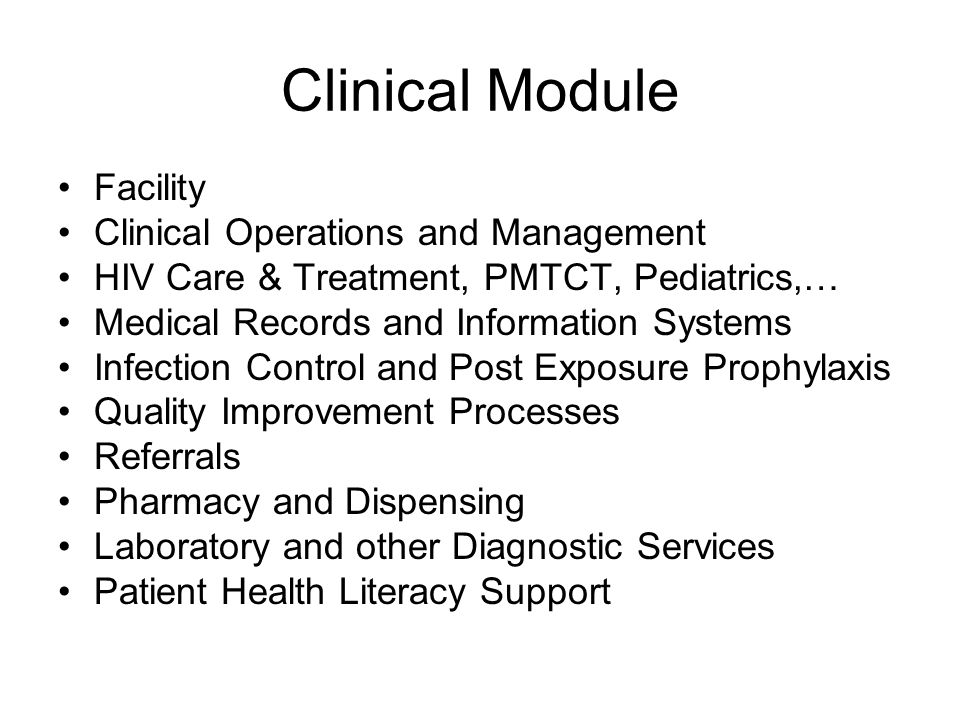 Clinical Module Facility Clinical Operations and Management HIV Care & Treatment, PMTCT, Pediatrics,… Medical Records and Information Systems Infection Control and Post Exposure Prophylaxis Quality Improvement Processes Referrals Pharmacy and Dispensing Laboratory and other Diagnostic Services Patient Health Literacy Support