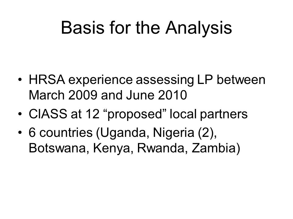 Basis for the Analysis HRSA experience assessing LP between March 2009 and June 2010 ClASS at 12 proposed local partners 6 countries (Uganda, Nigeria (2), Botswana, Kenya, Rwanda, Zambia)