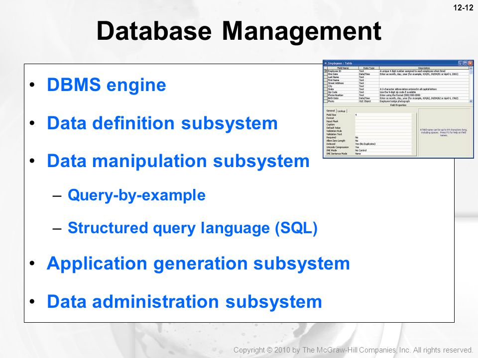Database Management DBMS engine Data definition subsystem Data manipulation subsystem –Query-by-example –Structured query language (SQL) Application generation subsystem Data administration subsystem Copyright © 2010 by The McGraw-Hill Companies, Inc.